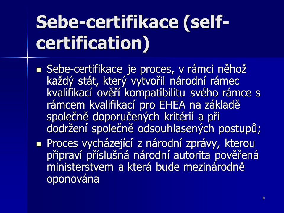 8 Sebe-certifikace (self- certification) Sebe-certifikace je proces, v rámci něhož každý stát, který vytvořil národní rámec kvalifikací ověří kompatibilitu svého rámce s rámcem kvalifikací pro EHEA na základě společně doporučených kritérií a při dodržení společně odsouhlasených postupů; Sebe-certifikace je proces, v rámci něhož každý stát, který vytvořil národní rámec kvalifikací ověří kompatibilitu svého rámce s rámcem kvalifikací pro EHEA na základě společně doporučených kritérií a při dodržení společně odsouhlasených postupů; Proces vycházející z národní zprávy, kterou připraví příslušná národní autorita pověřená ministerstvem a která bude mezinárodně oponována Proces vycházející z národní zprávy, kterou připraví příslušná národní autorita pověřená ministerstvem a která bude mezinárodně oponována