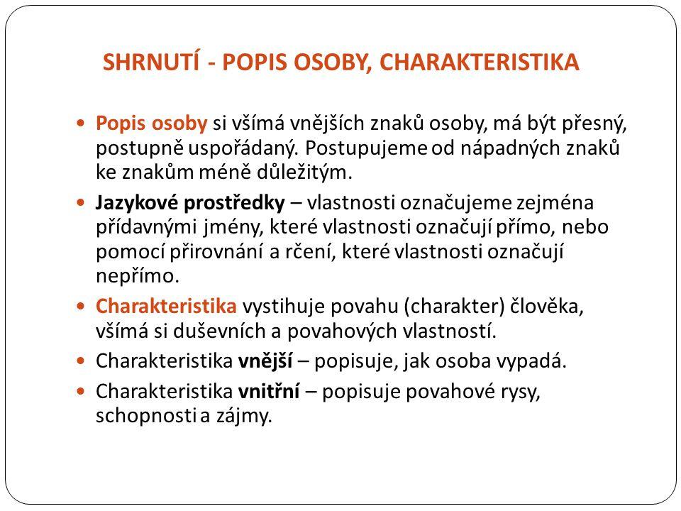 SHRNUTÍ - POPIS OSOBY, CHARAKTERISTIKA Popis osoby si všímá vnějších znaků osoby, má být přesný, postupně uspořádaný. Postupujeme od nápadných znaků k