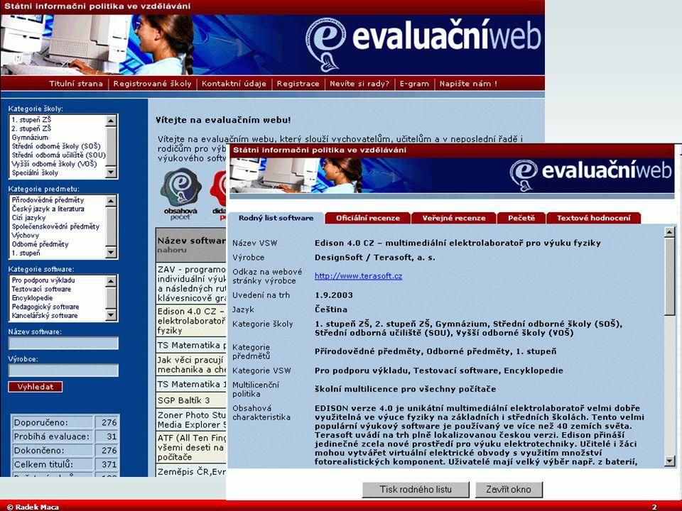 © Radek Maca3 EVALUAČNÍ WEB SIPVZ EU (standardy) KRAJE a OBCE (organizační a provozní pokyny) ŠKOLY A ŠKOLSKÁ ZAŘÍZENÍ (vzdělávací proces) VÝUKOVÉ POMŮCKY, NÁSTROJE A DATA (výukové objekty, komunikační infrastruktura, software, …) DUBLIN CORE, … MŠMT (RVP, metodické pokyny) METODIKA EVALUACE, KATALOGY (SK.