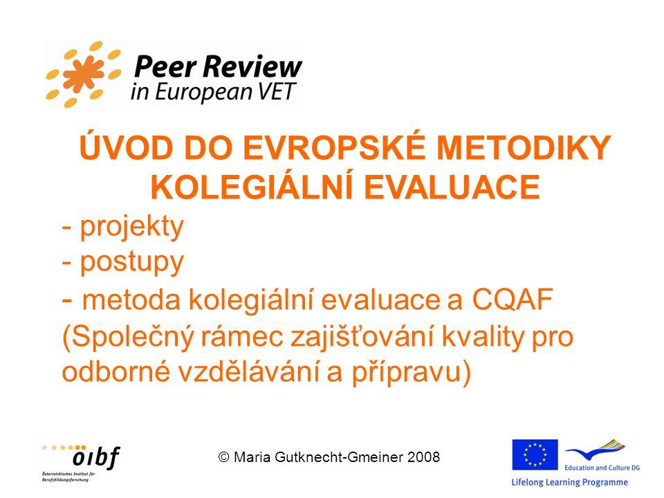 © Maria Gutknecht-Gmeiner 2008 ÚVOD DO EVROPSKÉ METODIKY KOLEGIÁLNÍ EVALUACE - projekty - postupy - metoda kolegiální evaluace a CQAF (Společný rámec zajišťování kvality pro odborné vzdělávání a přípravu)