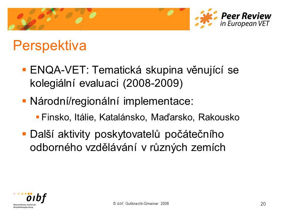 20 © öibf, Gutknecht-Gmeiner 2008 Perspektiva  ENQA-VET: Tematická skupina věnující se kolegiální evaluaci (2008-2009)  Národní/regionální implementace:  Finsko, Itálie, Katalánsko, Maďarsko, Rakousko  Další aktivity poskytovatelů počátečního odborného vzdělávání v různých zemích