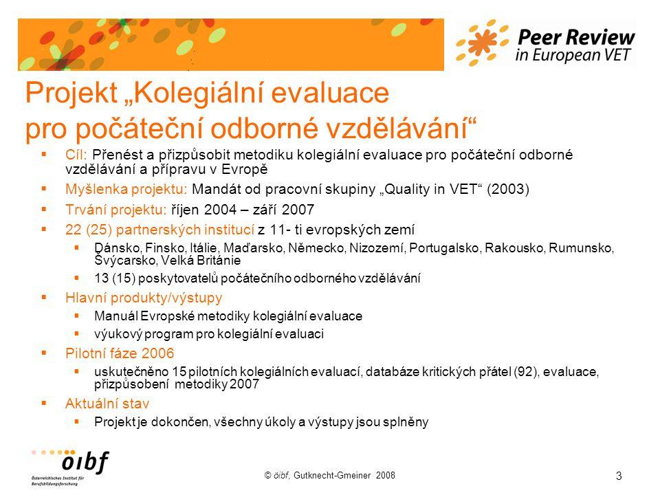 """3 © öibf, Gutknecht-Gmeiner 2008 Projekt """"Kolegiální evaluace pro počáteční odborné vzdělávání  Cíl: Přenést a přizpůsobit metodiku kolegiální evaluace pro počáteční odborné vzdělávání a přípravu v Evropě  Myšlenka projektu: Mandát od pracovní skupiny """"Quality in VET (2003)  Trvání projektu: říjen 2004 – září 2007  22 (25) partnerských institucí z 11- ti evropských zemí  Dánsko, Finsko, Itálie, Maďarsko, Německo, Nizozemí, Portugalsko, Rakousko, Rumunsko, Švýcarsko, Velká Británie  13 (15) poskytovatelů počátečního odborného vzdělávání  Hlavní produkty/výstupy  Manuál Evropské metodiky kolegiální evaluace  výukový program pro kolegiální evaluaci  Pilotní fáze 2006  uskutečněno 15 pilotních kolegiálních evaluací, databáze kritických přátel (92), evaluace, přizpůsobení metodiky 2007  Aktuální stav  Projekt je dokončen, všechny úkoly a výstupy jsou splněny"""