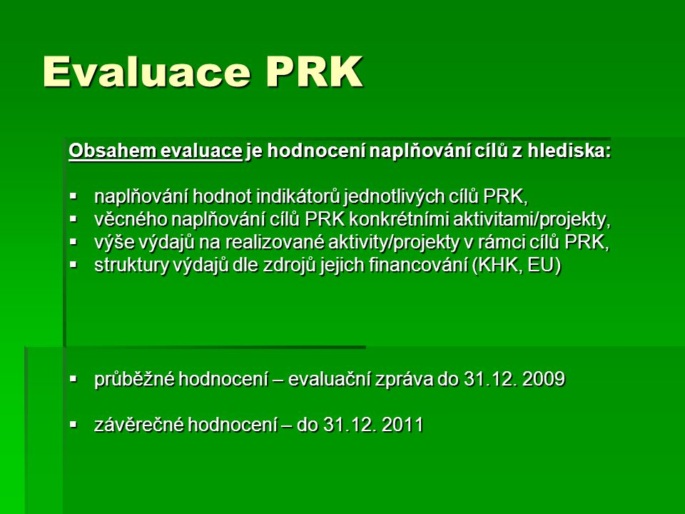 Evaluace PRK Obsahem evaluace je hodnocení naplňování cílů z hlediska:  naplňování hodnot indikátorů jednotlivých cílů PRK,  věcného naplňování cílů PRK konkrétními aktivitami/projekty,  výše výdajů na realizované aktivity/projekty v rámci cílů PRK,  struktury výdajů dle zdrojů jejich financování (KHK, EU)  průběžné hodnocení – evaluační zpráva do 31.12.