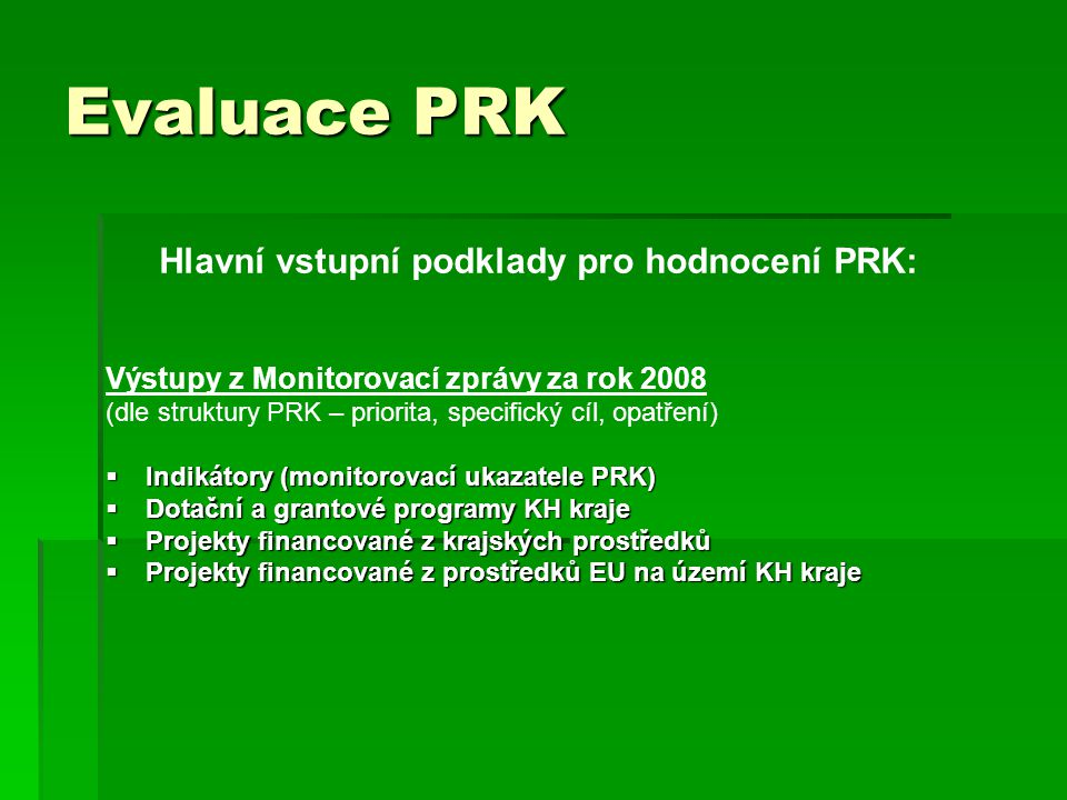 Evaluace PRK Hlavní vstupní podklady pro hodnocení PRK: Výstupy z Monitorovací zprávy za rok 2008 (dle struktury PRK – priorita, specifický cíl, opatření)  Indikátory (monitorovací ukazatele PRK)  Dotační a grantové programy KH kraje  Projekty financované z krajských prostředků  Projekty financované z prostředků EU na území KH kraje