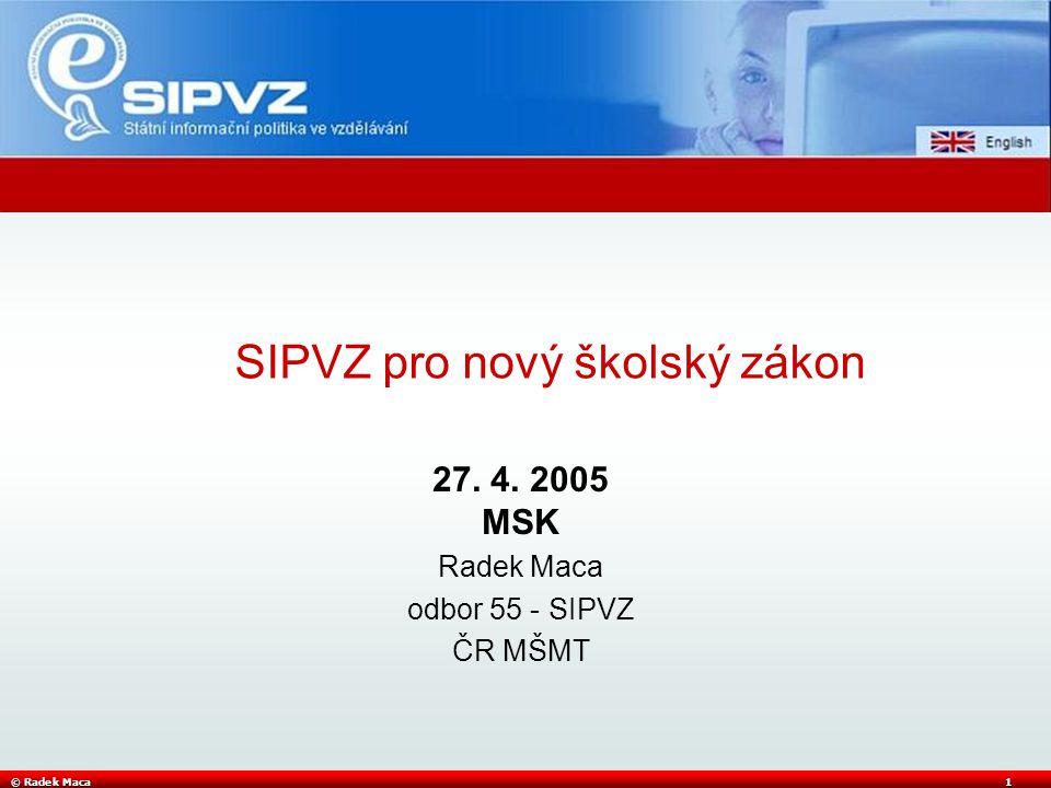 © Radek Maca1 27. 4. 2005 MSK Radek Maca odbor 55 - SIPVZ ČR MŠMT SIPVZ pro nový školský zákon