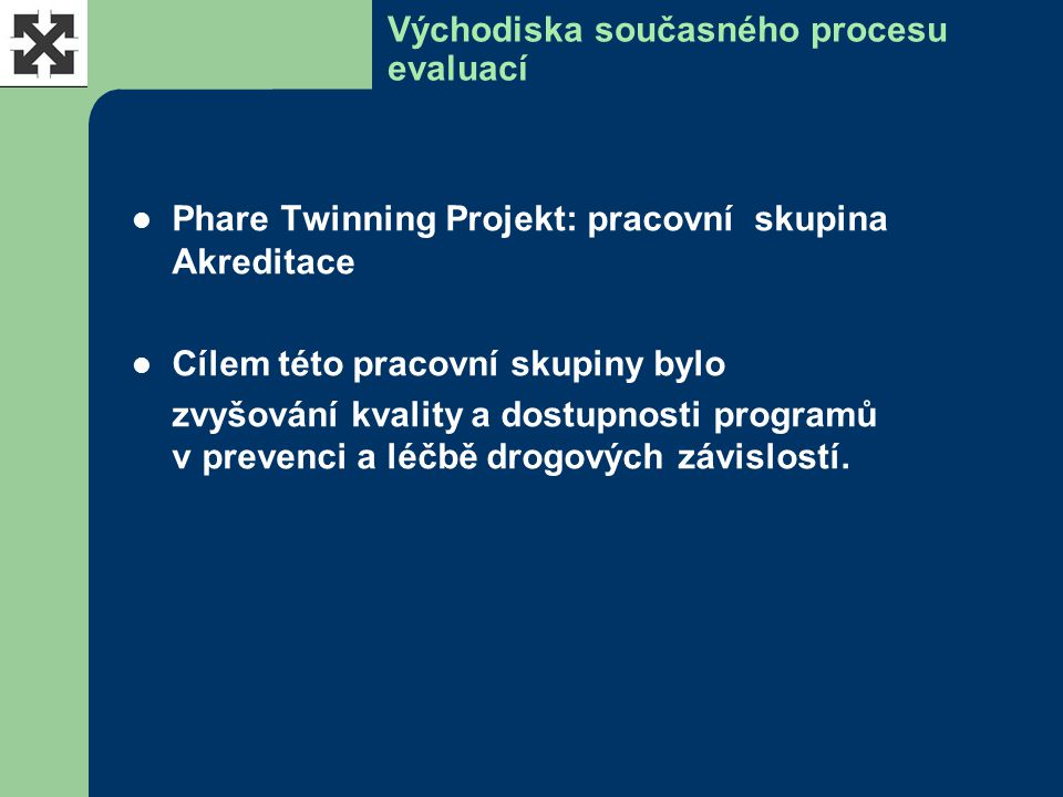 Východiska současného procesu evaluací Phare Twinning Projekt: pracovní skupina Akreditace Cílem této pracovní skupiny bylo zvyšování kvality a dostupnosti programů v prevenci a léčbě drogových závislostí.
