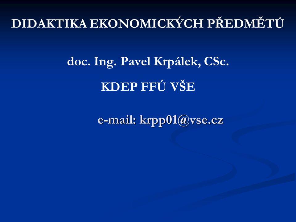 e-mail: krpp01@vse.cz DIDAKTIKA EKONOMICKÝCH PŘEDMĚTŮ doc. Ing. Pavel Krpálek, CSc. KDEP FFÚ VŠE e-mail: krpp01@vse.cz