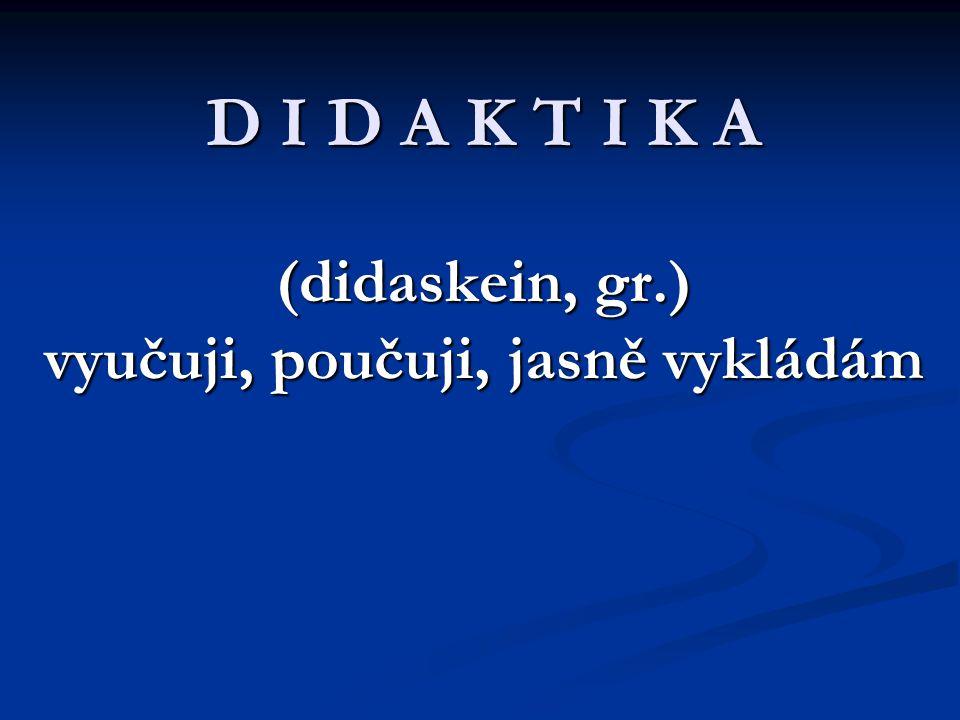 D I D A K T I K A (didaskein, gr.) vyučuji, poučuji, jasně vykládám D I D A K T I K A (didaskein, gr.) vyučuji, poučuji, jasně vykládám
