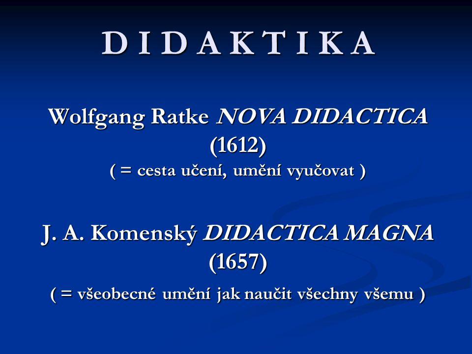 D I D A K T I K A Wolfgang Ratke NOVA DIDACTICA (1612) ( = cesta učení, umění vyučovat ) J. A. Komenský DIDACTICA MAGNA (1657) ( = všeobecné umění jak