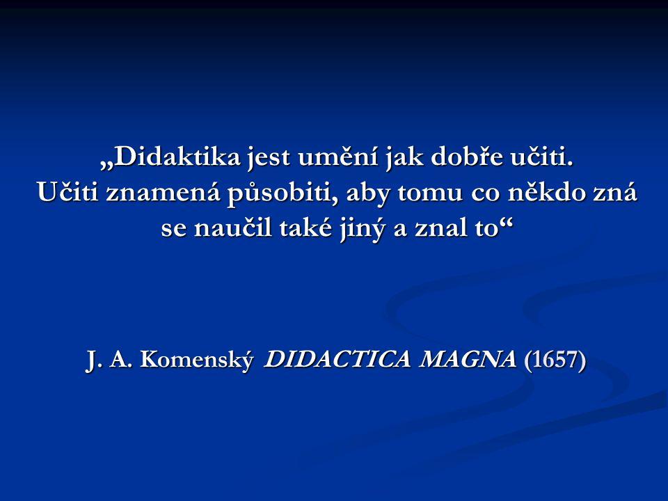 """""""Didaktika jest umění jak dobře učiti. Učiti znamená působiti, aby tomu co někdo zná se naučil také jiný a znal to"""" J. A. Komenský DIDACTICA MAGNA (16"""