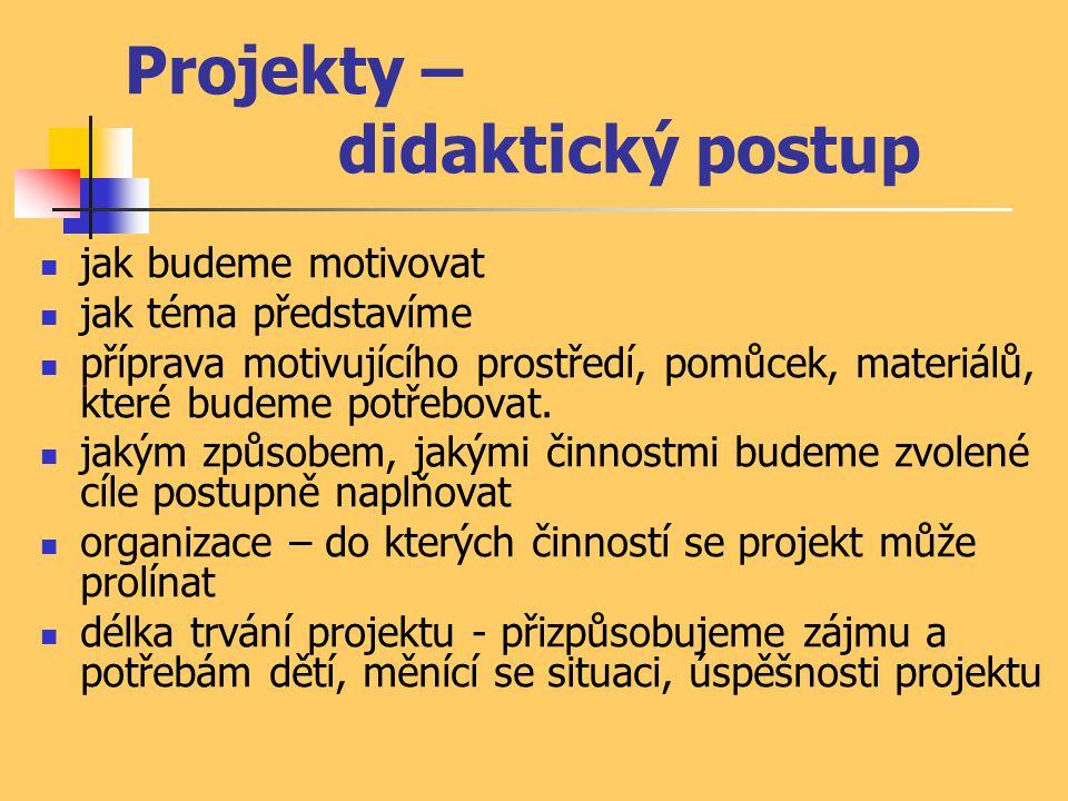 Projekty – didaktický postup jak budeme motivovat jak téma představíme příprava motivujícího prostředí, pomůcek, materiálů, které budeme potřebovat. j