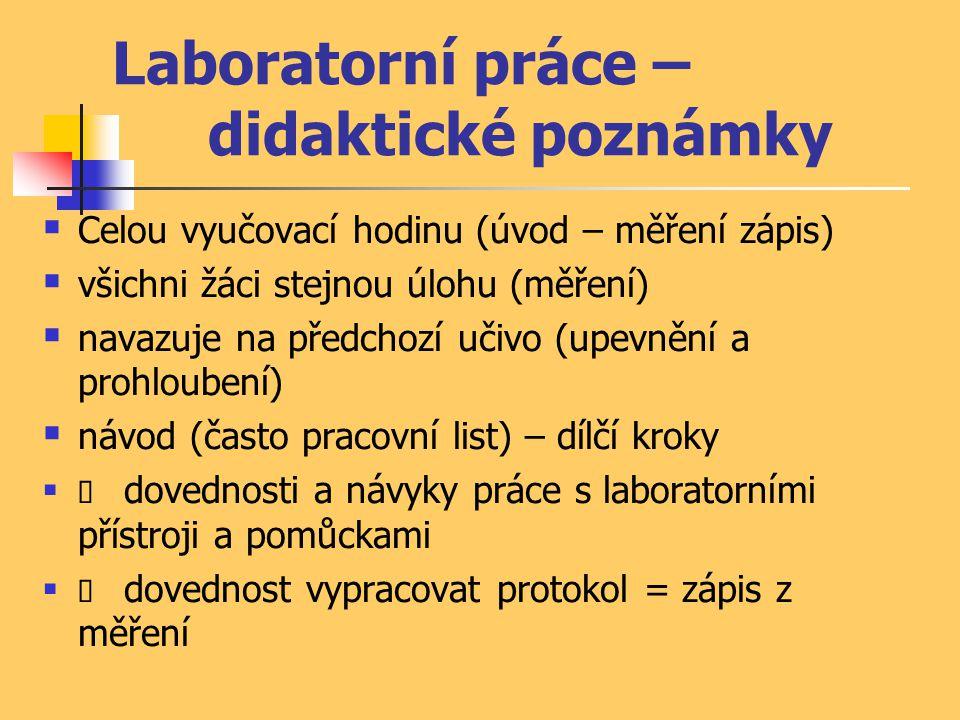 Laboratorní práce – didaktické poznámky  Celou vyučovací hodinu (úvod – měření zápis)  všichni žáci stejnou úlohu (měření)  navazuje na předchozí učivo (upevnění a prohloubení)  návod (často pracovní list) – dílčí kroky   dovednosti a návyky práce s laboratorními přístroji a pomůckami   dovednost vypracovat protokol = zápis z měření