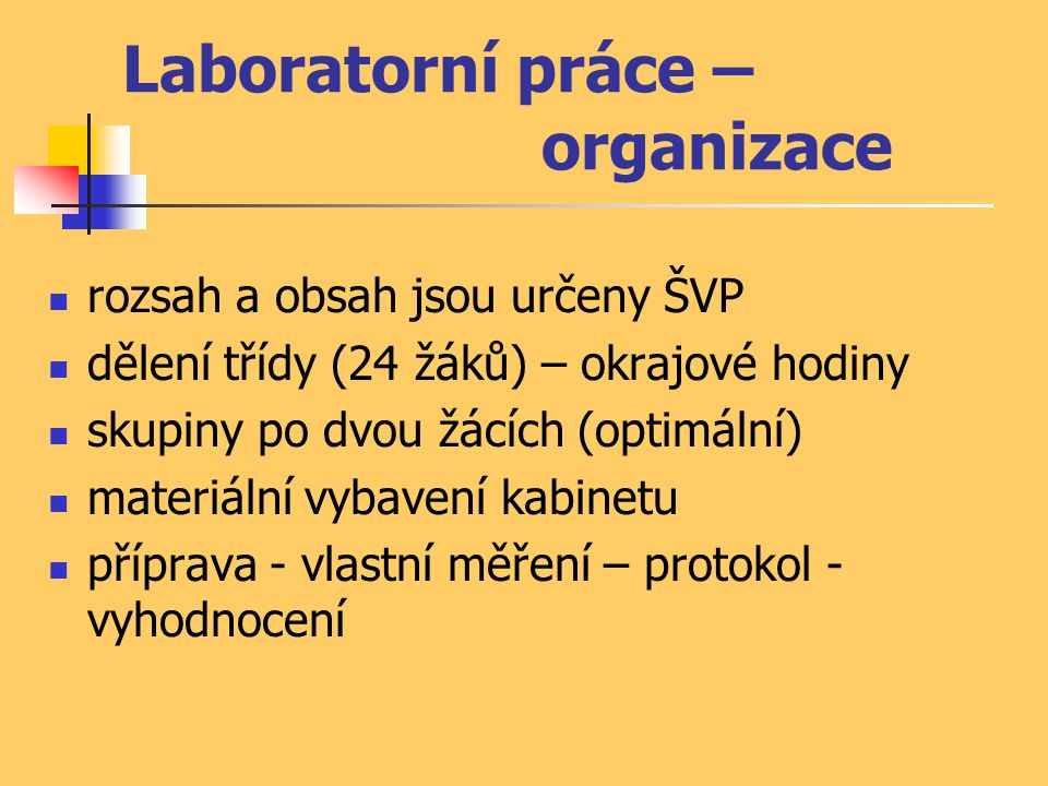 Laboratorní práce – organizace rozsah a obsah jsou určeny ŠVP dělení třídy (24 žáků) – okrajové hodiny skupiny po dvou žácích (optimální) materiální vybavení kabinetu příprava - vlastní měření – protokol - vyhodnocení