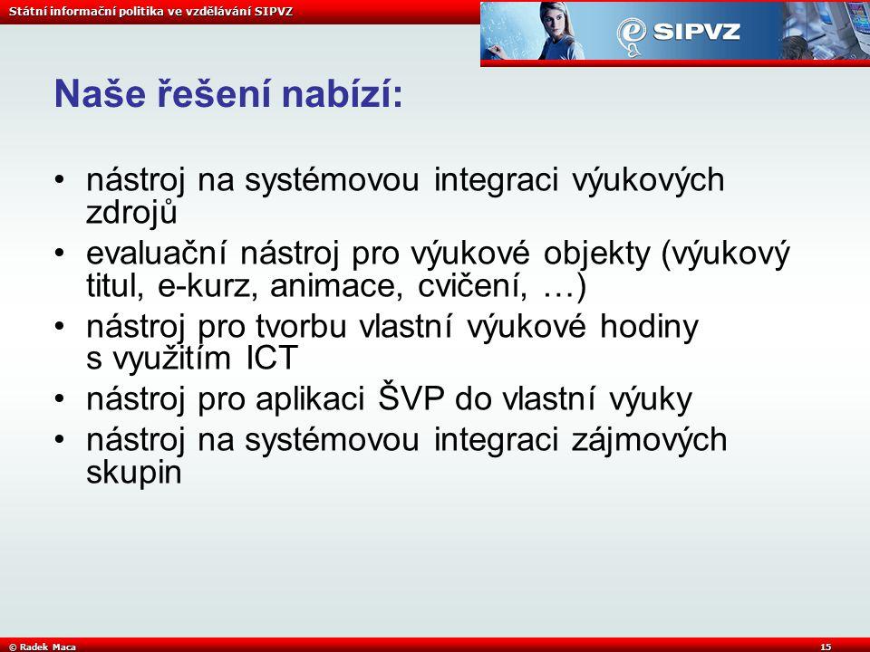 Státní informační politika ve vzdělávání SIPVZ © Radek Maca15 Naše řešení nabízí: nástroj na systémovou integraci výukových zdrojů evaluační nástroj pro výukové objekty (výukový titul, e-kurz, animace, cvičení, …) nástroj pro tvorbu vlastní výukové hodiny s využitím ICT nástroj pro aplikaci ŠVP do vlastní výuky nástroj na systémovou integraci zájmových skupin