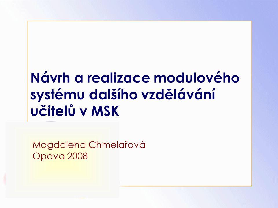 Návrh a realizace modulového systému dalšího vzdělávání učitelů v MSK Magdalena Chmelařová Opava 2008