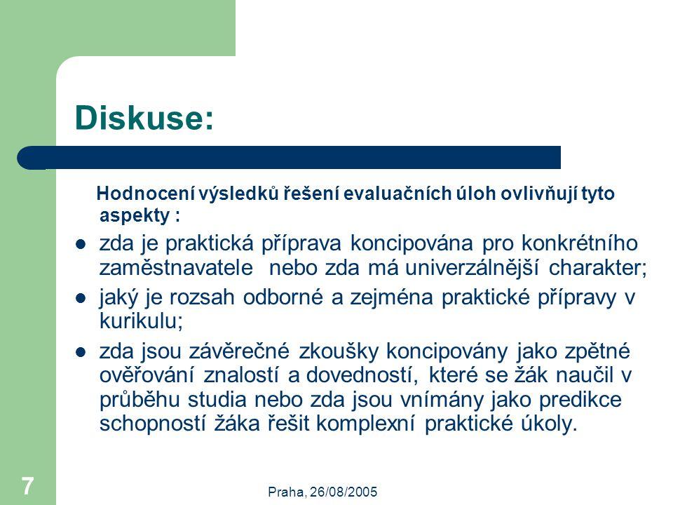 Praha, 26/08/2005 7 Diskuse: Hodnocení výsledků řešení evaluačních úloh ovlivňují tyto aspekty : zda je praktická příprava koncipována pro konkrétního zaměstnavatele nebo zda má univerzálnější charakter; jaký je rozsah odborné a zejména praktické přípravy v kurikulu; zda jsou závěrečné zkoušky koncipovány jako zpětné ověřování znalostí a dovedností, které se žák naučil v průběhu studia nebo zda jsou vnímány jako predikce schopností žáka řešit komplexní praktické úkoly.