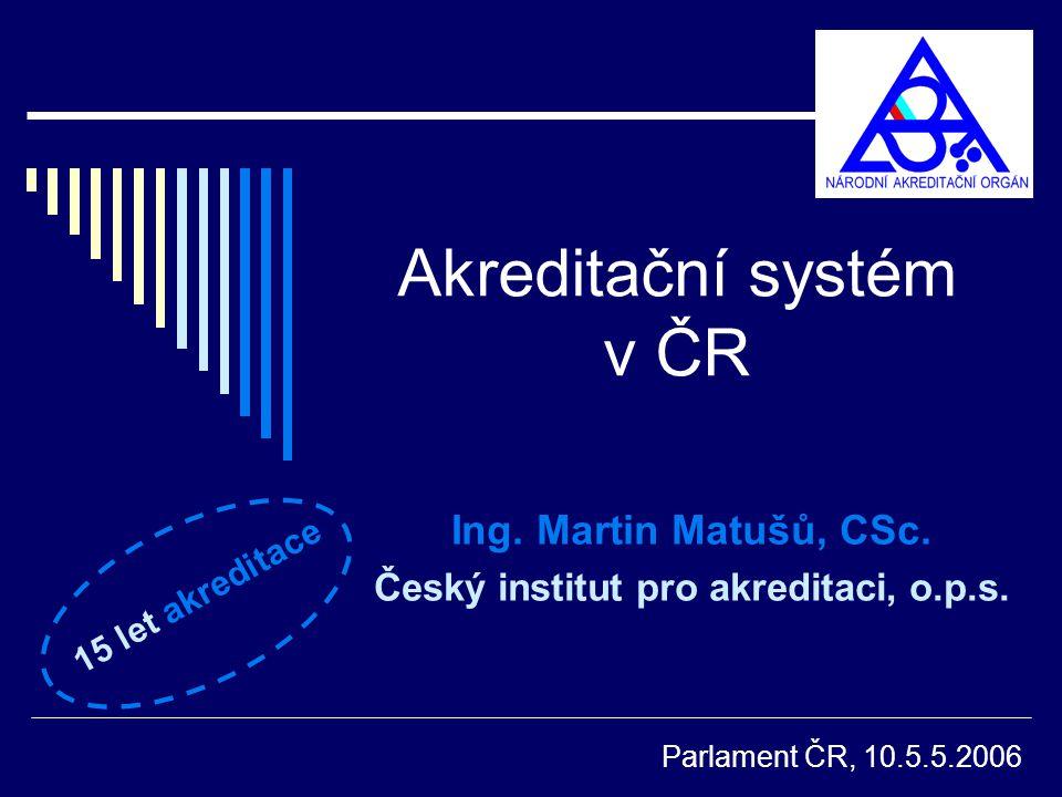 Akreditační systém v ČR Ing. Martin Matušů, CSc. Český institut pro akreditaci, o.p.s. Parlament ČR, 10.5.5.2006 15 let akreditace