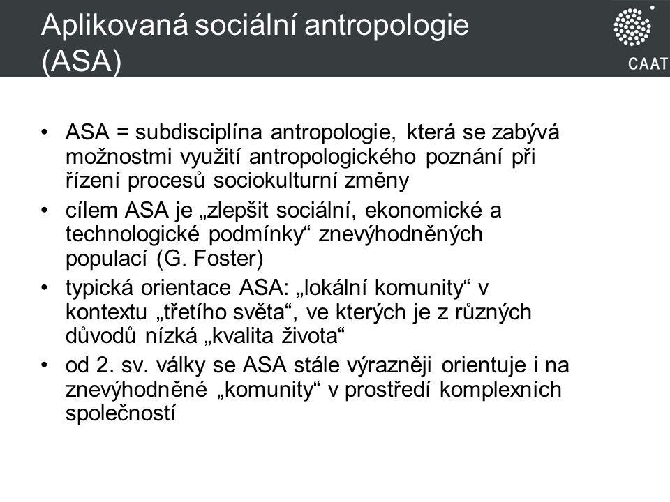 """Aplikovaná sociální antropologie (ASA) ASA = subdisciplína antropologie, která se zabývá možnostmi využití antropologického poznání při řízení procesů sociokulturní změny cílem ASA je """"zlepšit sociální, ekonomické a technologické podmínky znevýhodněných populací (G."""