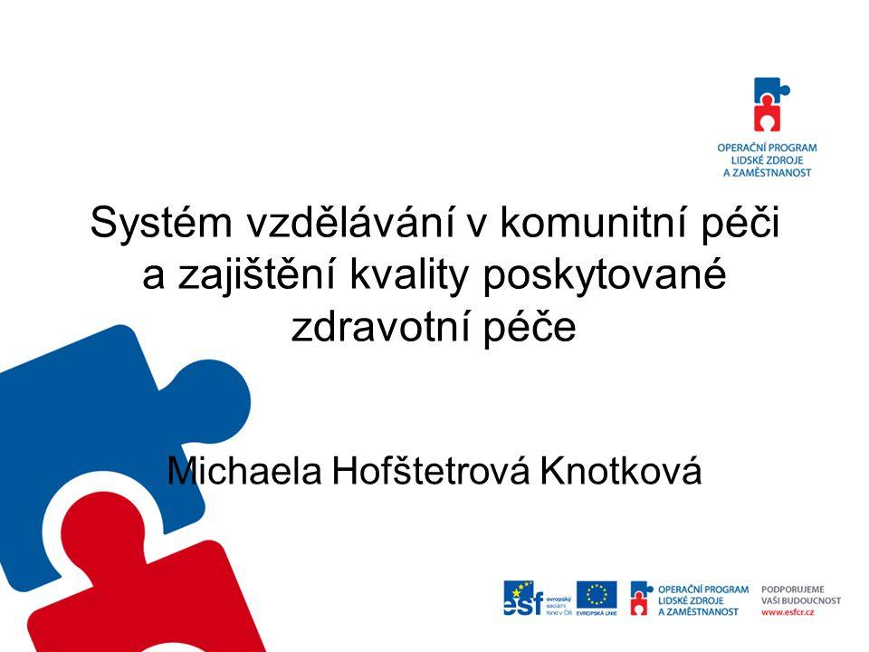 Systém vzdělávání v komunitní péči a zajištění kvality poskytované zdravotní péče Michaela Hofštetrová Knotková