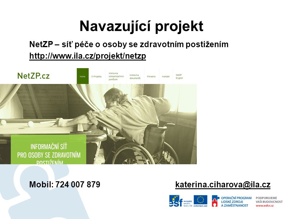 NetZP – síť péče o osoby se zdravotním postižením http://www.ila.cz/projekt/netzp Mobil: 724 007 879katerina.ciharova@ila.cz Navazující projekt