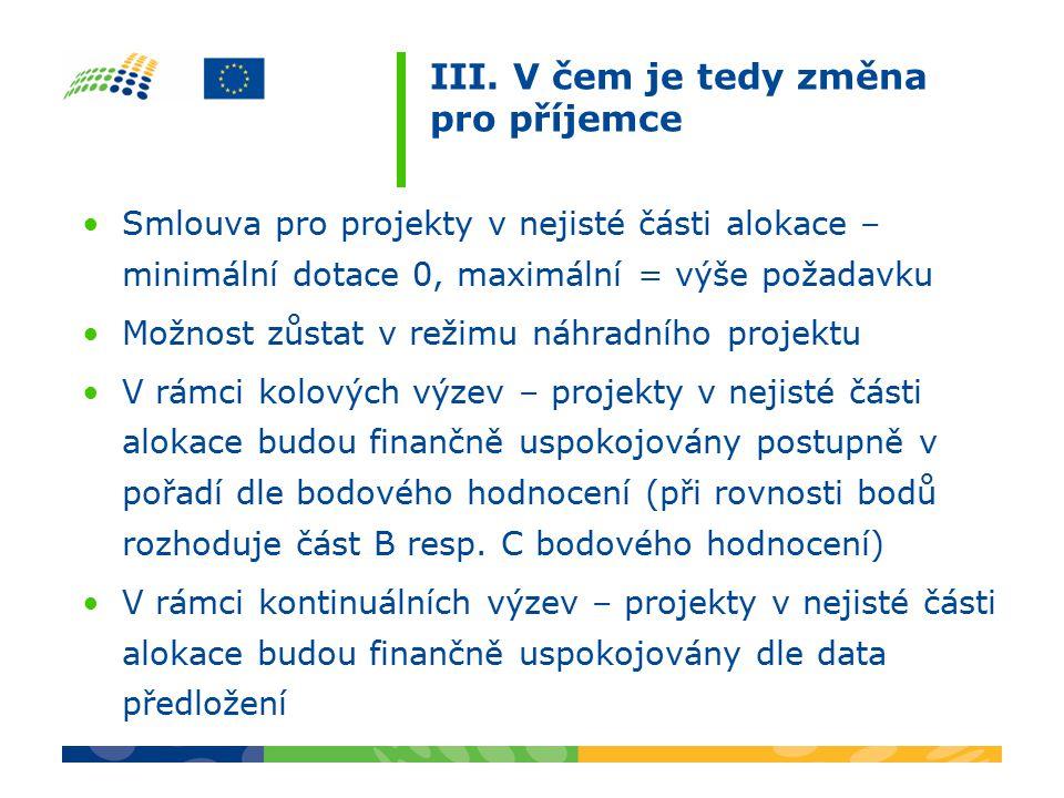 III. V čem je tedy změna pro příjemce Smlouva pro projekty v nejisté části alokace – minimální dotace 0, maximální = výše požadavku Možnost zůstat v r