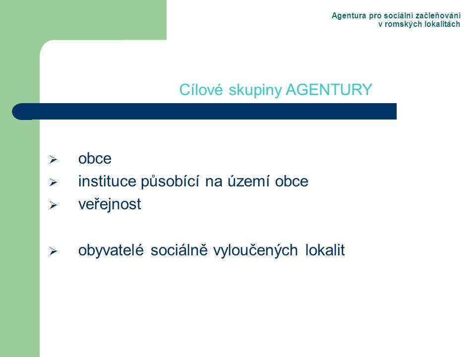 Agentura pro sociální začleňování v romských lokalitách  obce  instituce působící na území obce  veřejnost  obyvatelé sociálně vyloučených lokalit Cílové skupiny AGENTURY