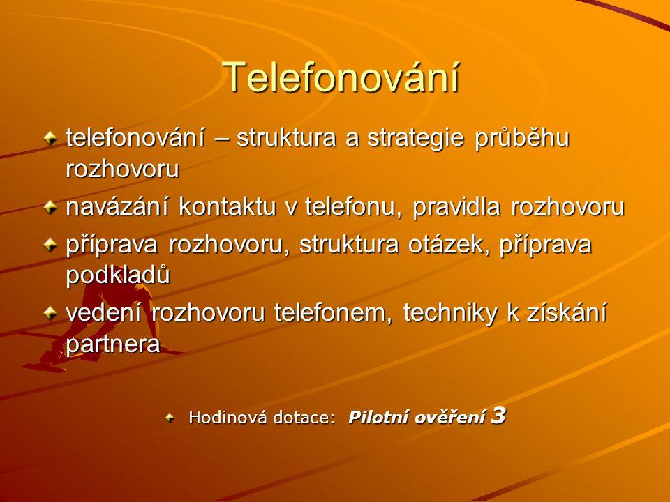 Telefonování Telefonování telefonování – struktura a strategie průběhu rozhovoru navázání kontaktu v telefonu, pravidla rozhovoru příprava rozhovoru, struktura otázek, příprava podkladů vedení rozhovoru telefonem, techniky k získání partnera Hodinová dotace: Pilotní ověření 3