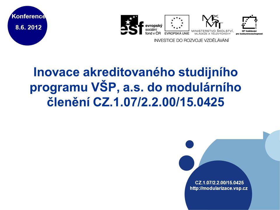 Inovace akreditovaného studijního programu VŠP, a.s. do modulárního členění CZ.1.07/2.2.00/15.0425 Konference 8.6. 2012 CZ.1.07/2.2.00/15.0425 http://