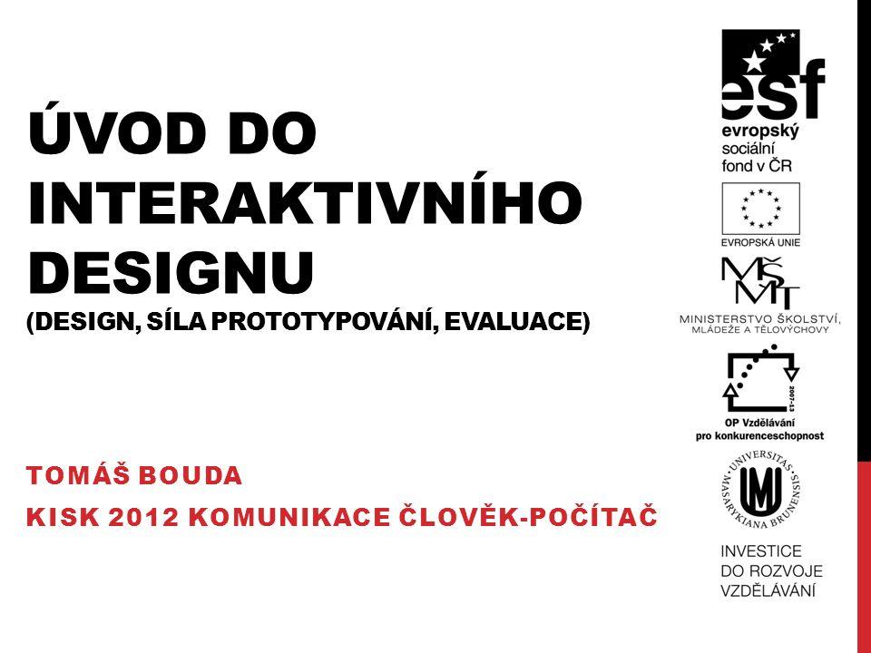 OBSAH Dobrý design Síla prototypování Evaluace designu Tomáš Bouda HCI na KISK 2