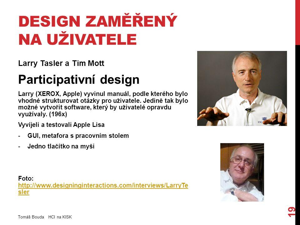 DESIGN ZAMĚŘENÝ NA UŽIVATELE Larry Tasler a Tim Mott Participativní design Larry (XEROX, Apple) vyvinul manuál, podle kterého bylo vhodné strukturovat otázky pro uživatele.