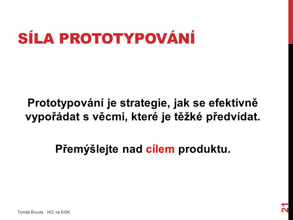 SÍLA PROTOTYPOVÁNÍ Prototypování je strategie, jak se efektivně vypořádat s věcmi, které je těžké předvídat. Přemýšlejte nad cílem produktu. Tomáš Bou