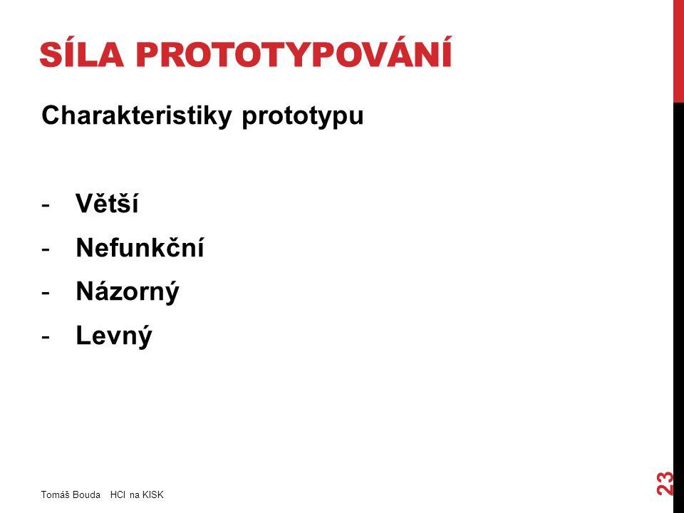 SÍLA PROTOTYPOVÁNÍ Charakteristiky prototypu -Větší -Nefunkční -Názorný -Levný Tomáš Bouda HCI na KISK 23