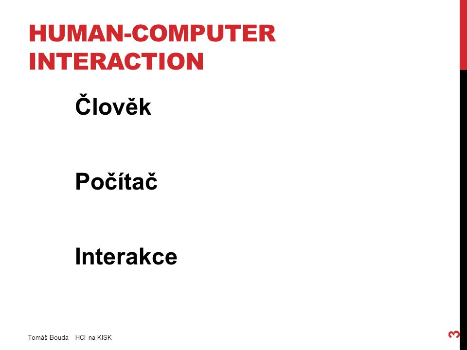 HUMAN-COMPUTER INTERACTION Člověk Počítač Interakce Tomáš Bouda HCI na KISK 3