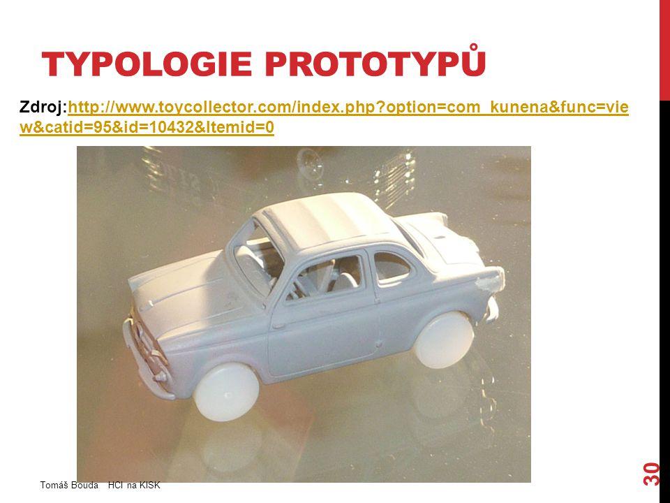TYPOLOGIE PROTOTYPŮ Zdroj:http://www.toycollector.com/index.php option=com_kunena&func=vie w&catid=95&id=10432&Itemid=0http://www.toycollector.com/index.php option=com_kunena&func=vie w&catid=95&id=10432&Itemid=0 Tomáš Bouda HCI na KISK 30