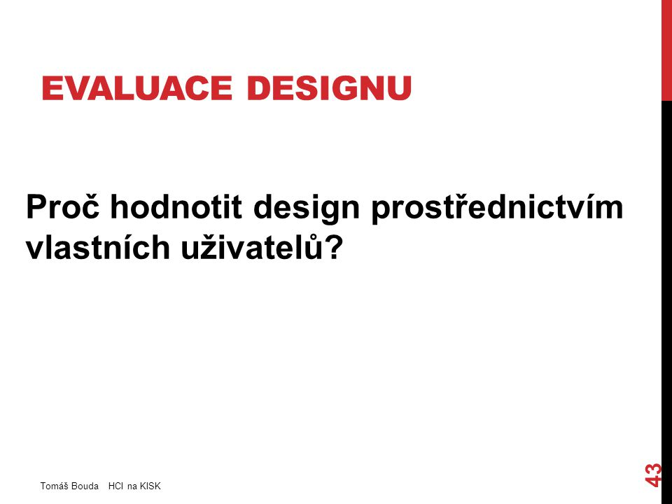 EVALUACE DESIGNU Proč hodnotit design prostřednictvím vlastních uživatelů? Tomáš Bouda HCI na KISK 43