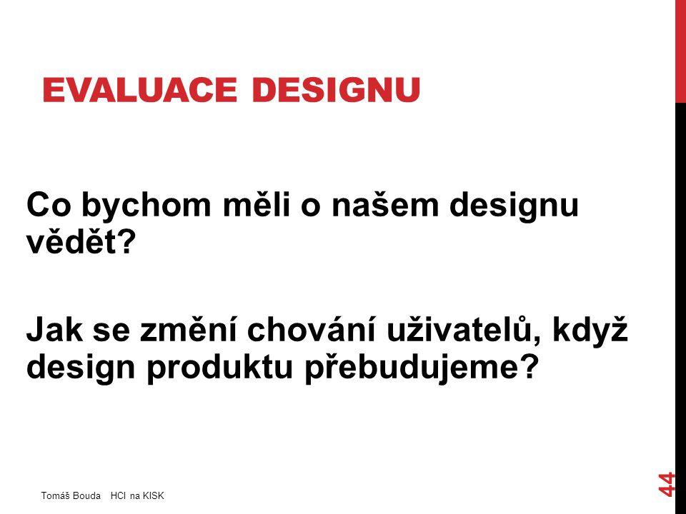 EVALUACE DESIGNU Co bychom měli o našem designu vědět? Jak se změní chování uživatelů, když design produktu přebudujeme? Tomáš Bouda HCI na KISK 44