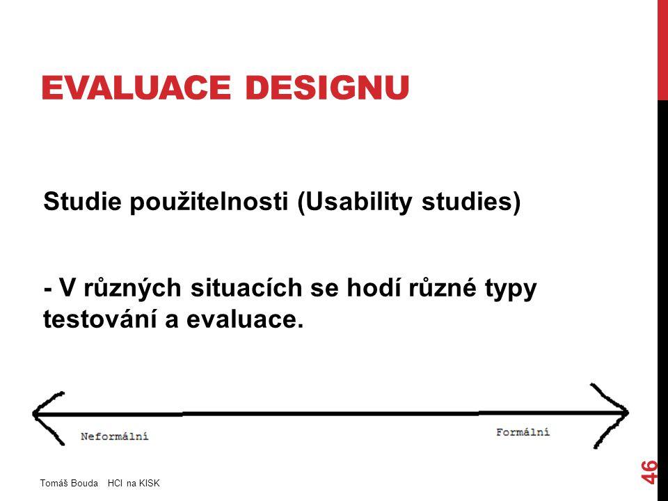 EVALUACE DESIGNU Studie použitelnosti (Usability studies) - V různých situacích se hodí různé typy testování a evaluace. Tomáš Bouda HCI na KISK 46
