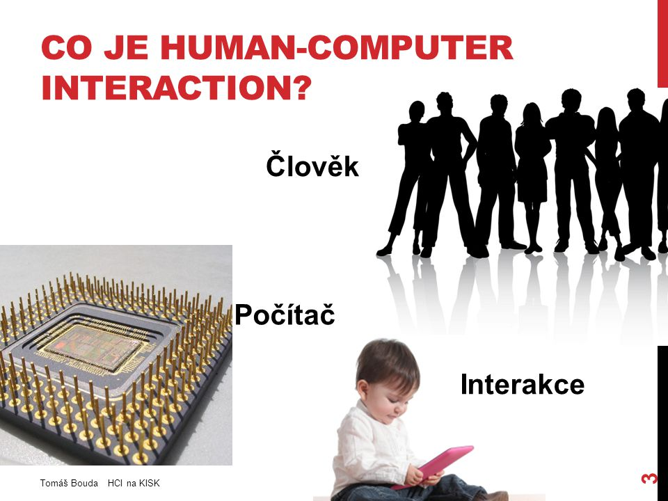 HCI SYSTÉMY - TYPOLOGIE Unimodální systémy: -Visual-based (Facial Expression Anylsis, Body movement tracking, Gesture recognition …) -Audio-based (Speech recognition, Speaker recognition, Auditory Emotion Analysis, Musical interactions) -Senzor-based (Pen-based Interactions, Mouse & Keyboards, Joystick, Motion tracking senstors, Haptic sensors, pressure sensors, Taste/Smell sensors) Multimodální systémy -Put That There: http://www.youtube.com/watch?v=RyBEUyEtxQohttp://www.youtube.com/watch?v=RyBEUyEtxQo -Emotion Recongnition multimodal systems (monitoring face, body and voice) -Map-based multimodal apps (ukážete a zeptáte se: How much is this?) -Multimodal human-robort interface apps (Go over there.