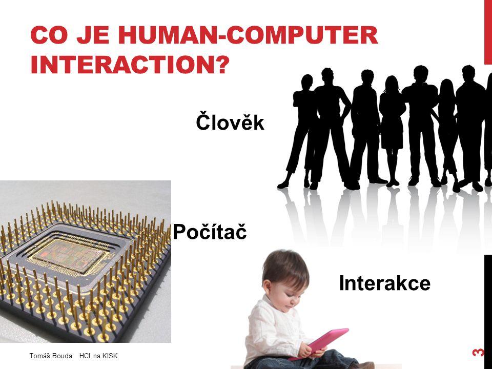 CO JE HUMAN-COMPUTER INTERACTION Člověk Tomáš Bouda HCI na KISK 3 Počítač Interakce