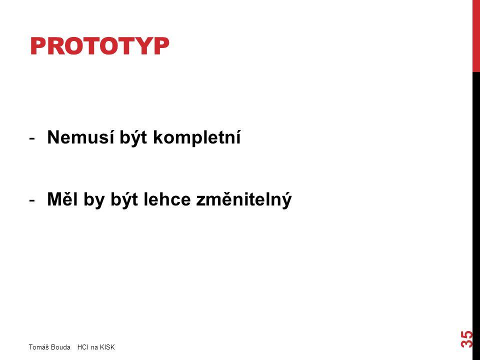 PROTOTYP -Nemusí být kompletní -Měl by být lehce změnitelný Tomáš Bouda HCI na KISK 35