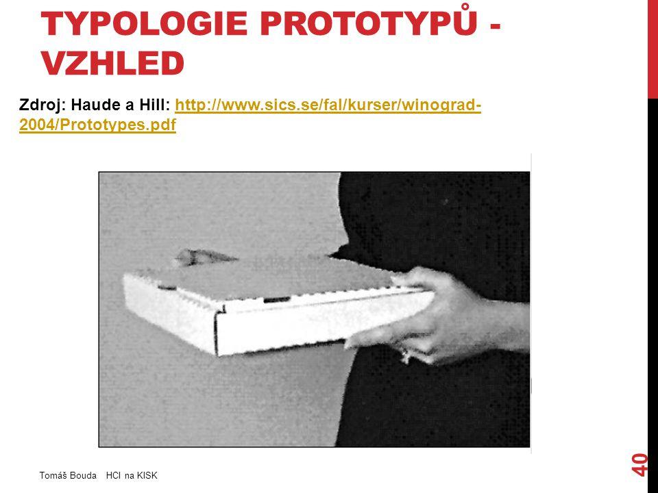 TYPOLOGIE PROTOTYPŮ - VZHLED Zdroj: Haude a Hill: http://www.sics.se/fal/kurser/winograd- 2004/Prototypes.pdfhttp://www.sics.se/fal/kurser/winograd- 2004/Prototypes.pdf Tomáš Bouda HCI na KISK 40