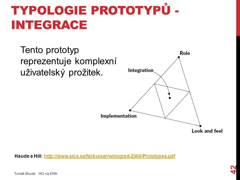 TYPOLOGIE PROTOTYPŮ - INTEGRACE Haude a Hill: http://www.sics.se/fal/kurser/winograd-2004/Prototypes.pdfhttp://www.sics.se/fal/kurser/winograd-2004/Prototypes.pdf Tomáš Bouda HCI na KISK 42 Tento prototyp reprezentuje komplexní uživatelský prožitek.