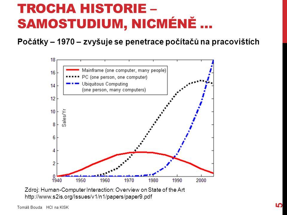 TROCHA HISTORIE – SAMOSTUDIUM, NICMÉNĚ … Počátky – 1970 – zvyšuje se penetrace počítačů na pracovištích Tomáš Bouda HCI na KISK 5 Zdroj: Human-Computer Interaction: Overview on State of the Art http://www.s2is.org/Issues/v1/n1/papers/paper9.pdf