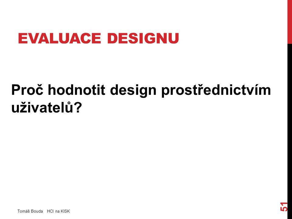 EVALUACE DESIGNU Proč hodnotit design prostřednictvím uživatelů Tomáš Bouda HCI na KISK 51