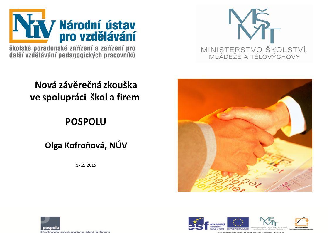 Nová závěrečná zkouška ve spolupráci škol a firem POSPOLU Olga Kofroňová, NÚV 17.2. 2015