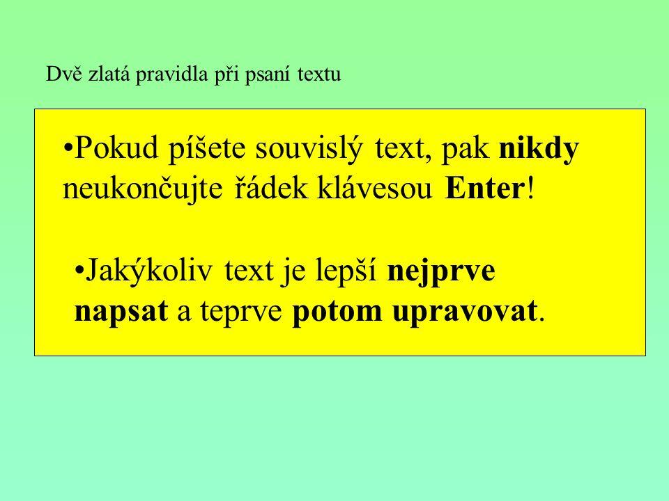 Dvě zlatá pravidla při psaní textu Pokud píšete souvislý text, pak nikdy neukončujte řádek klávesou Enter! Jakýkoliv text je lepší nejprve napsat a te