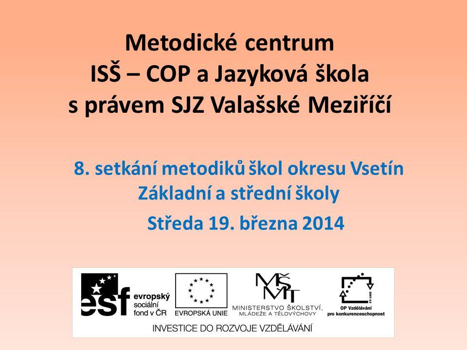 Metodické centrum ISŠ – COP a Jazyková škola s právem SJZ Valašské Meziříčí 8. setkání metodiků škol okresu Vsetín Základní a střední školy Středa 19.