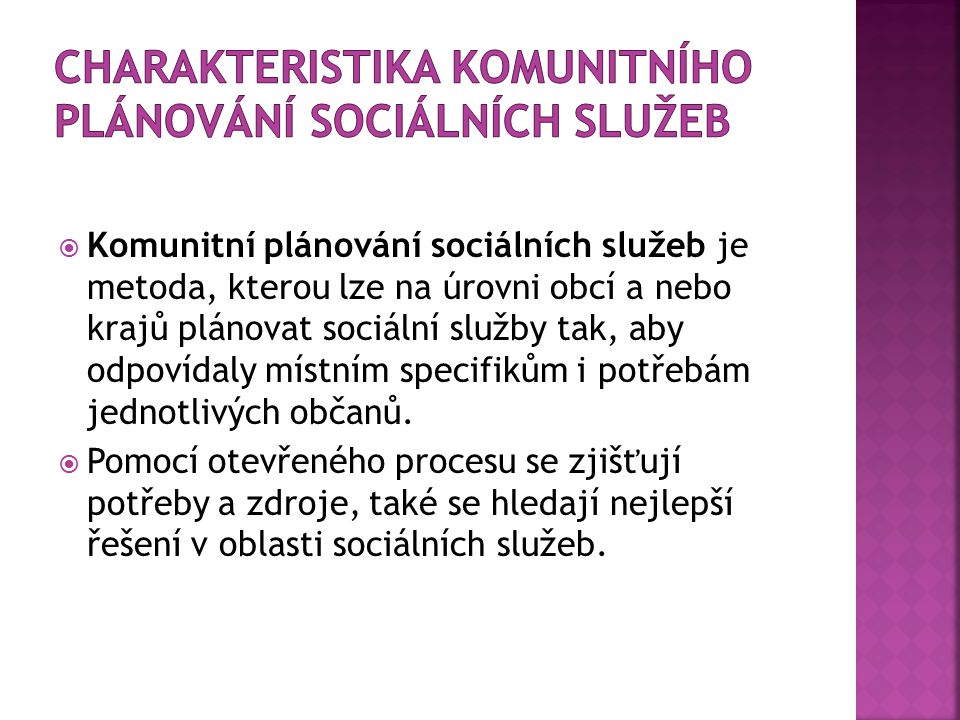  Komunitní plánování sociálních služeb je metoda, kterou lze na úrovni obcí a nebo krajů plánovat sociální služby tak, aby odpovídaly místním specifikům i potřebám jednotlivých občanů.