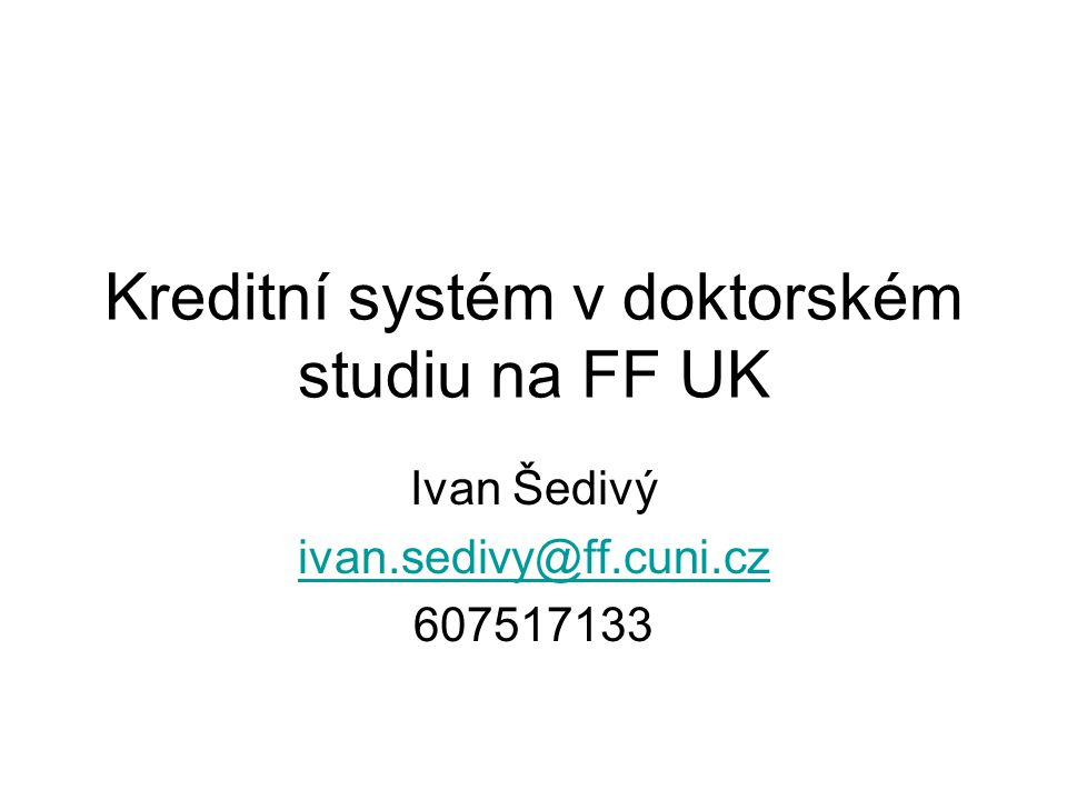 Kreditní systém v doktorském studiu na FF UK Ivan Šedivý ivan.sedivy@ff.cuni.cz 607517133