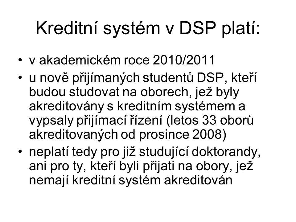 Kreditní systém v DSP platí: v akademickém roce 2010/2011 u nově přijímaných studentů DSP, kteří budou studovat na oborech, jež byly akreditovány s kreditním systémem a vypsaly přijímací řízení (letos 33 oborů akreditovaných od prosince 2008) neplatí tedy pro již studující doktorandy, ani pro ty, kteří byli přijati na obory, jež nemají kreditní systém akreditován